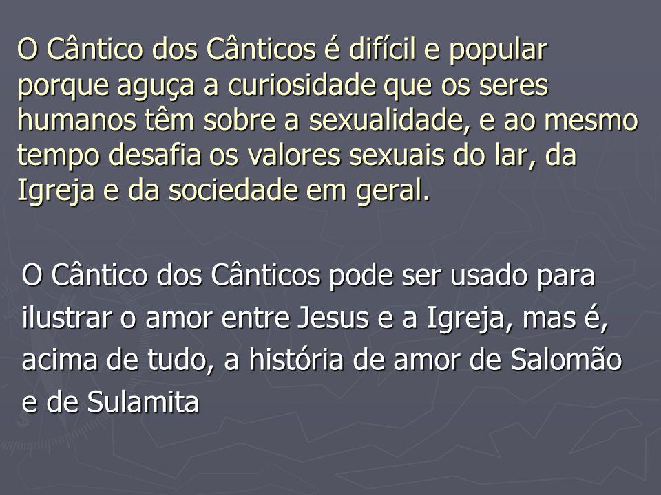 O Cântico dos Cânticos é difícil e popular porque aguça a curiosidade que os seres humanos têm sobre a sexualidade, e ao mesmo tempo desafia os valores sexuais do lar, da Igreja e da sociedade em geral.