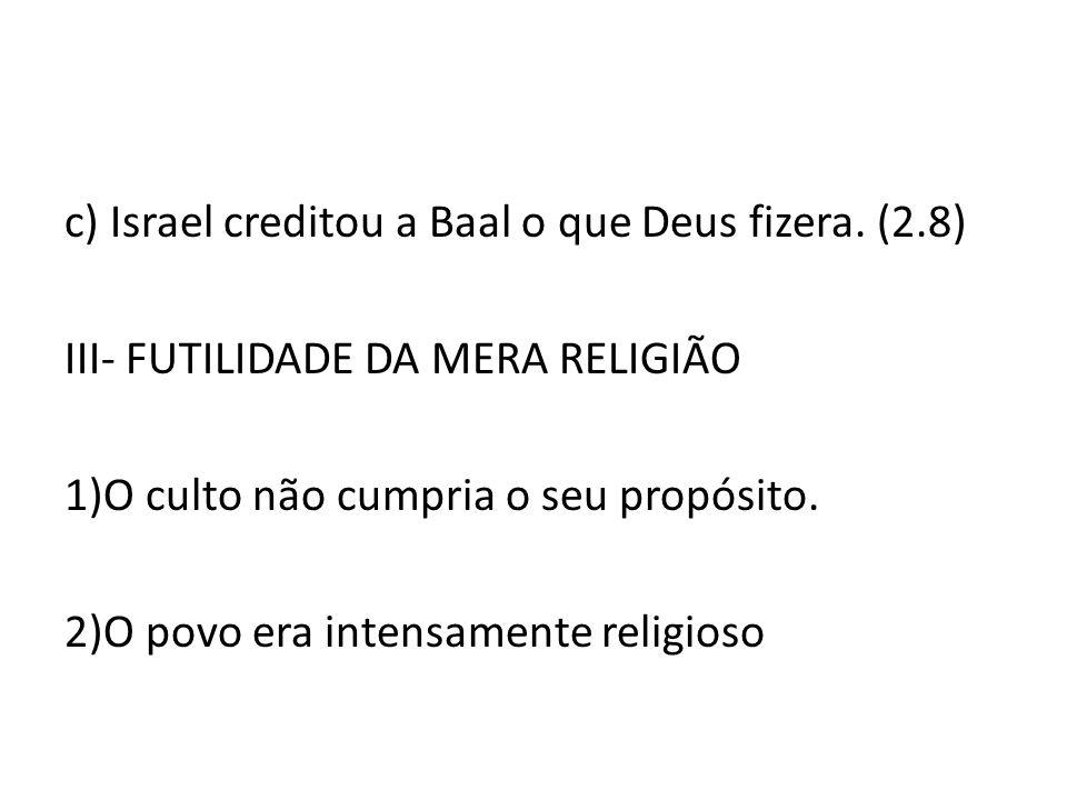 c) Israel creditou a Baal o que Deus fizera. (2.8)