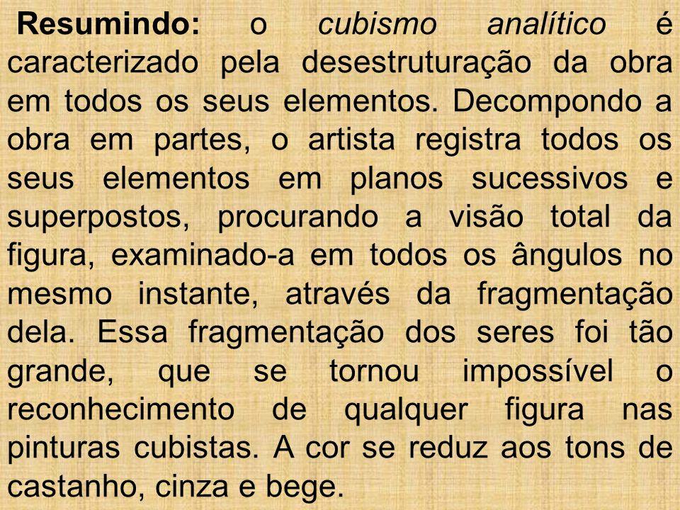 Resumindo: o cubismo analítico é caracterizado pela desestruturação da obra em todos os seus elementos.