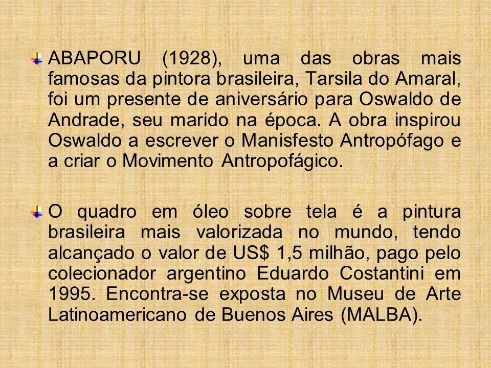 ABAPORU (1928), uma das obras mais famosas da pintora brasileira, Tarsila do Amaral, foi um presente de aniversário para Oswaldo de Andrade, seu marido na época. A obra inspirou Oswaldo a escrever o Manisfesto Antropófago e a criar o Movimento Antropofágico.