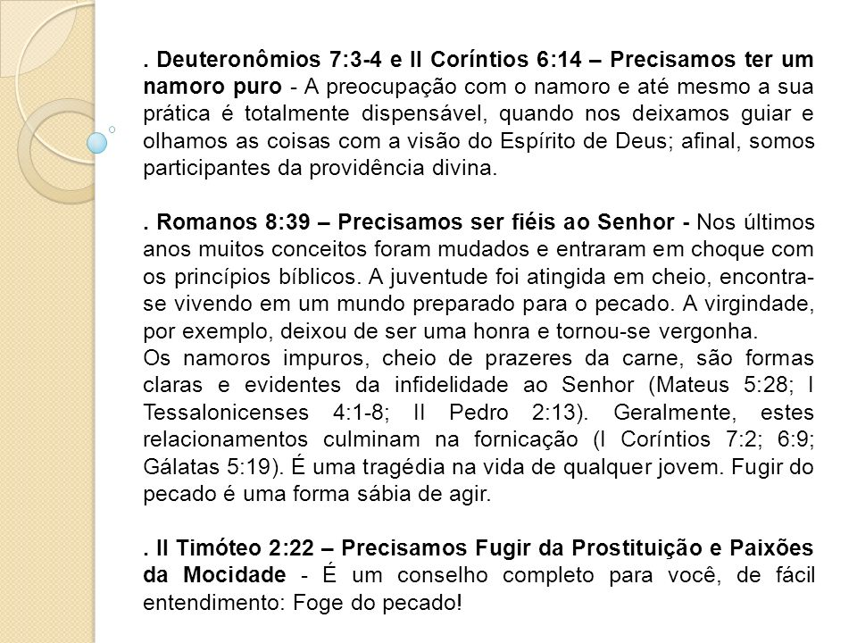 . Deuteronômios 7:3-4 e II Coríntios 6:14 – Precisamos ter um namoro puro - A preocupação com o namoro e até mesmo a sua prática é totalmente dispensável, quando nos deixamos guiar e olhamos as coisas com a visão do Espírito de Deus; afinal, somos participantes da providência divina.