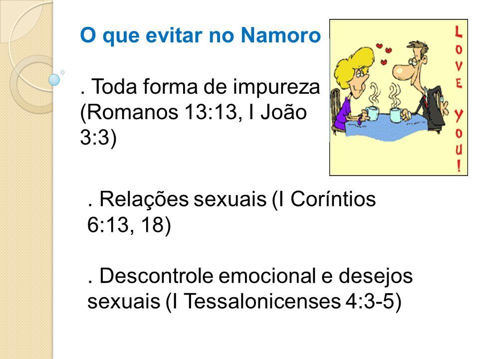 O que evitar no Namoro . Toda forma de impureza (Romanos 13:13, I João 3:3) . Relações sexuais (I Coríntios 6:13, 18)