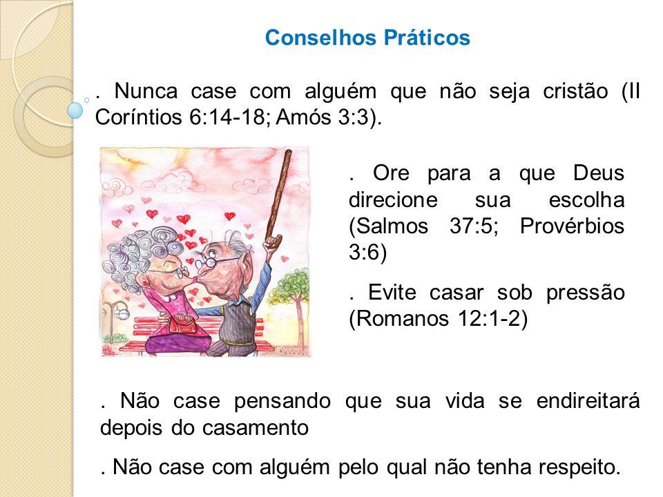 Conselhos Práticos . Nunca case com alguém que não seja cristão (II Coríntios 6:14-18; Amós 3:3).