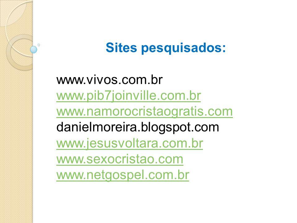 Sites pesquisados: www.vivos.com.br. www.pib7joinville.com.br. www.namorocristaogratis.com. danielmoreira.blogspot.com.