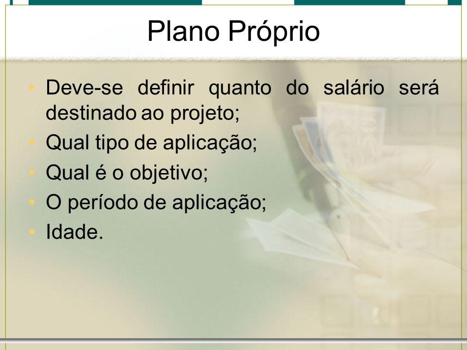 Plano Próprio Deve-se definir quanto do salário será destinado ao projeto; Qual tipo de aplicação;