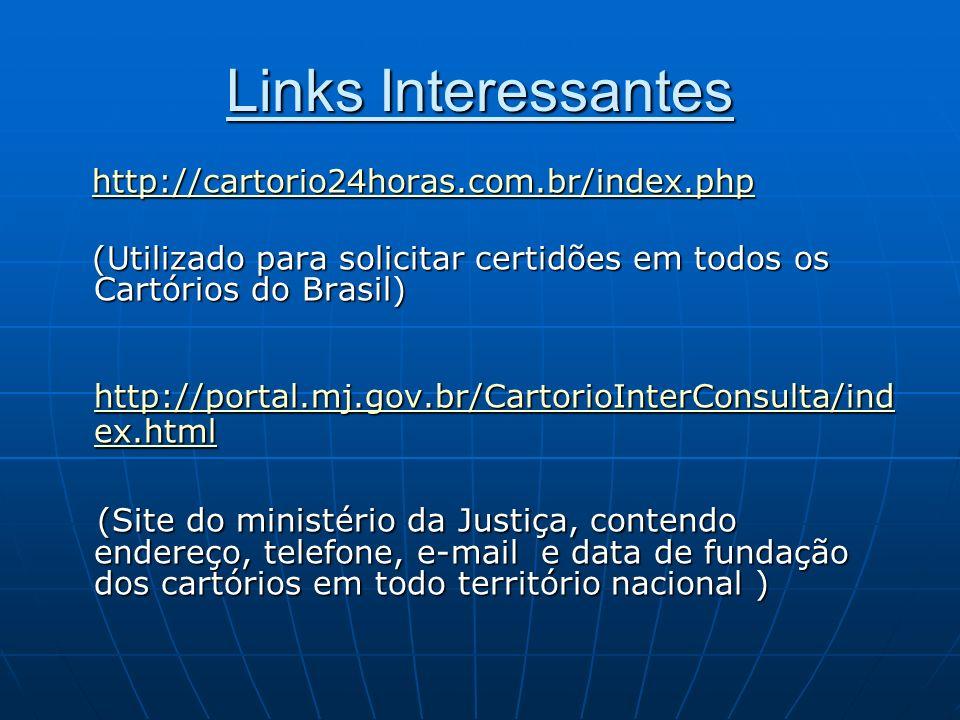 Links Interessantes http://cartorio24horas.com.br/index.php. (Utilizado para solicitar certidões em todos os Cartórios do Brasil)