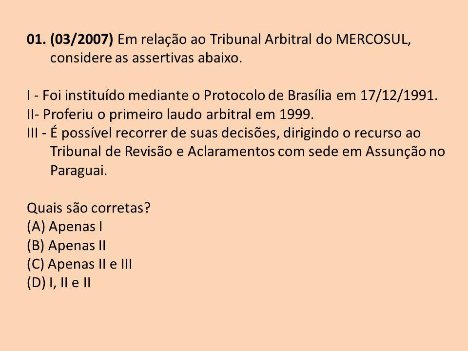 01. (03/2007) Em relação ao Tribunal Arbitral do MERCOSUL, considere as assertivas abaixo.