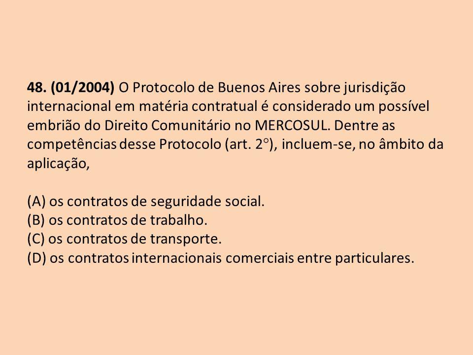 48. (01/2004) O Protocolo de Buenos Aires sobre jurisdição internacional em matéria contratual é considerado um possível embrião do Direito Comunitário no MERCOSUL. Dentre as competências desse Protocolo (art. 2°), incluem-se, no âmbito da aplicação,