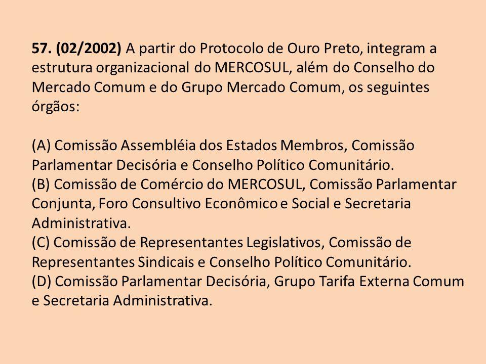 57. (02/2002) A partir do Protocolo de Ouro Preto, integram a estrutura organizacional do MERCOSUL, além do Conselho do Mercado Comum e do Grupo Mercado Comum, os seguintes órgãos: