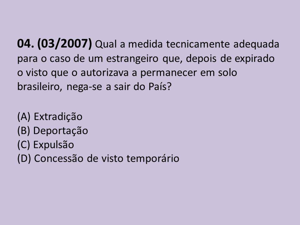 04. (03/2007) Qual a medida tecnicamente adequada para o caso de um estrangeiro que, depois de expirado o visto que o autorizava a permanecer em solo brasileiro, nega-se a sair do País