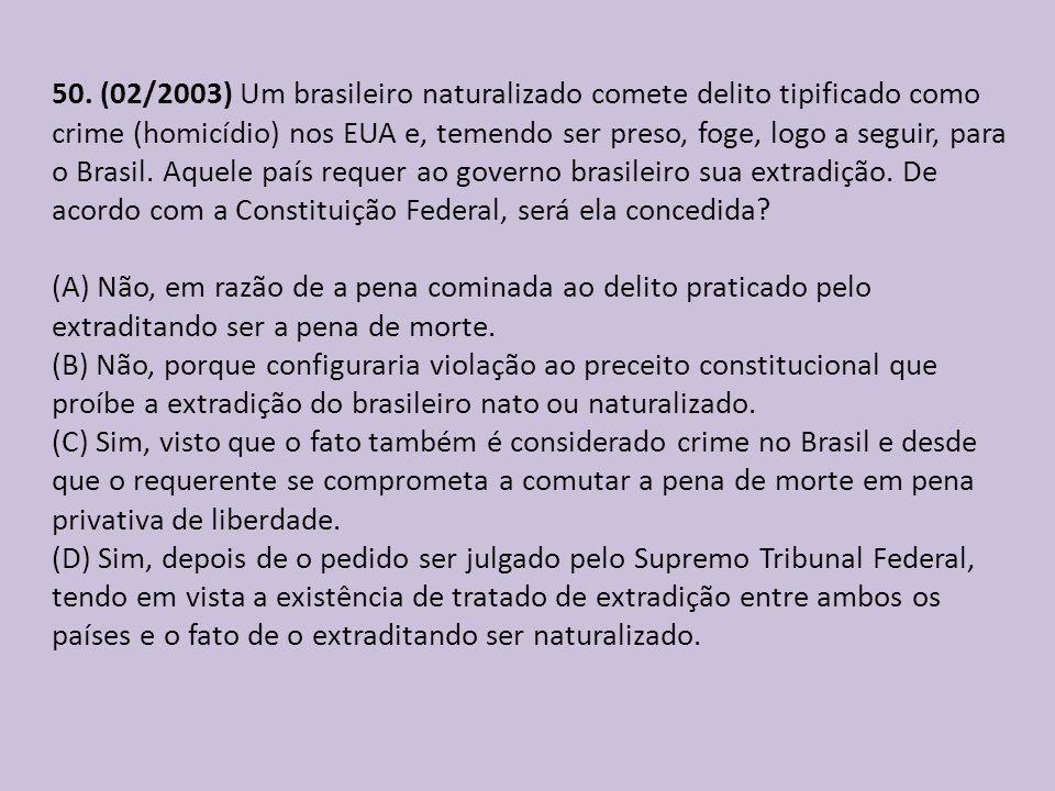 50. (02/2003) Um brasileiro naturalizado comete delito tipificado como crime (homicídio) nos EUA e, temendo ser preso, foge, logo a seguir, para o Brasil. Aquele país requer ao governo brasileiro sua extradição. De acordo com a Constituição Federal, será ela concedida