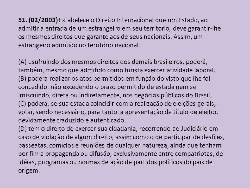 51. (02/2003) Estabelece o Direito Internacional que um Estado, ao admitir a entrada de um estrangeiro em seu território, deve garantir-lhe os mesmos direitos que garante aos de seus nacionais. Assim, um estrangeiro admitido no território nacional