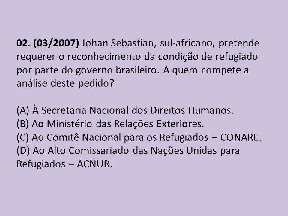 02. (03/2007) Johan Sebastian, sul-africano, pretende requerer o reconhecimento da condição de refugiado por parte do governo brasileiro. A quem compete a análise deste pedido