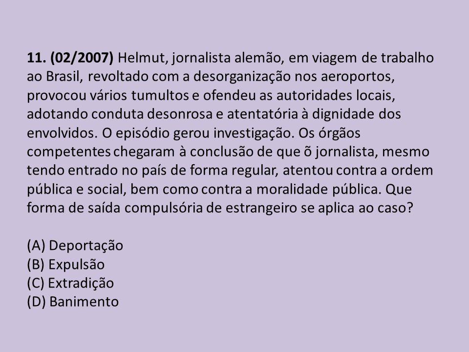 11. (02/2007) Helmut, jornalista alemão, em viagem de trabalho ao Brasil, revoltado com a desorganização nos aeroportos, provocou vários tumultos e ofendeu as autoridades locais, adotando conduta desonrosa e atentatória à dignidade dos envolvidos. O episódio gerou investigação. Os órgãos competentes chegaram à conclusão de que õ jornalista, mesmo tendo entrado no país de forma regular, atentou contra a ordem pública e social, bem como contra a moralidade pública. Que forma de saída compulsória de estrangeiro se aplica ao caso