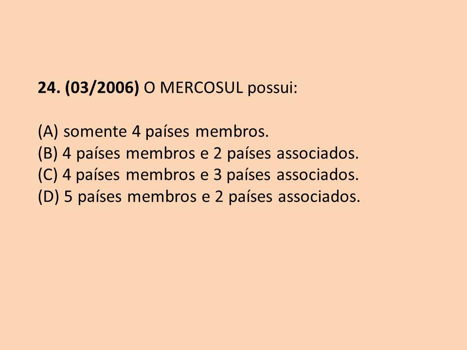24. (03/2006) O MERCOSUL possui: (A) somente 4 países membros. (B) 4 países membros e 2 países associados.