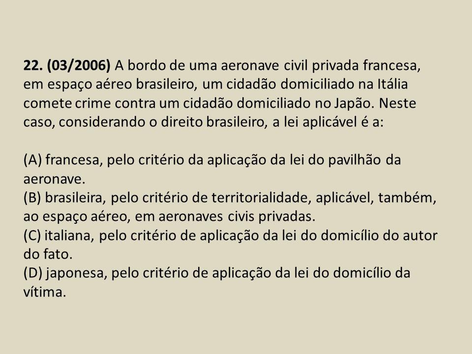 22. (03/2006) A bordo de uma aeronave civil privada francesa, em espaço aéreo brasileiro, um cidadão domiciliado na Itália comete crime contra um cidadão domiciliado no Japão. Neste caso, considerando o direito brasileiro, a lei aplicável é a: