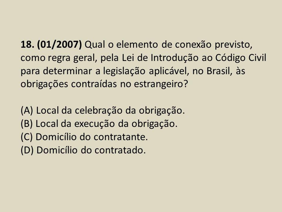 18. (01/2007) Qual o elemento de conexão previsto, como regra geral, pela Lei de Introdução ao Código Civil para determinar a legislação aplicável, no Brasil, às obrigações contraídas no estrangeiro