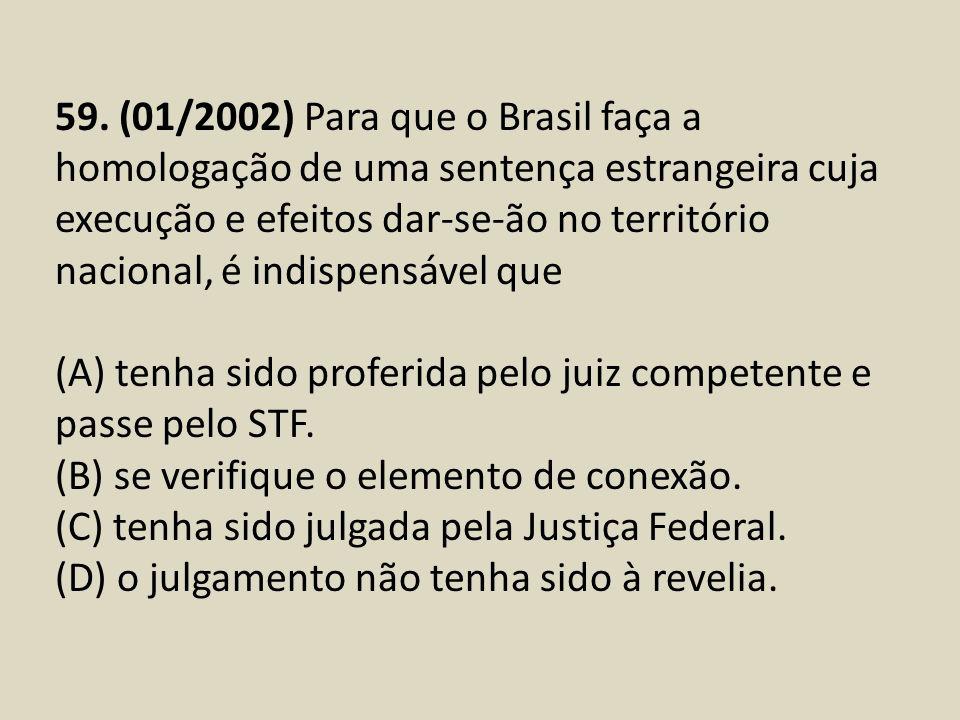 59. (01/2002) Para que o Brasil faça a homologação de uma sentença estrangeira cuja execução e efeitos dar-se-ão no território nacional, é indispensável que