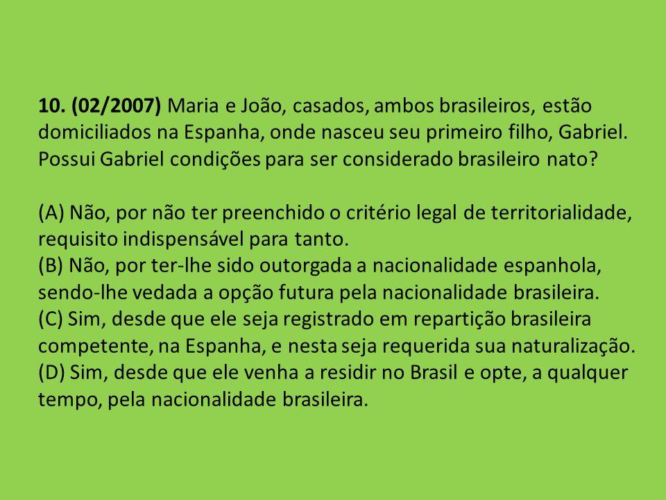 10. (02/2007) Maria e João, casados, ambos brasileiros, estão domiciliados na Espanha, onde nasceu seu primeiro filho, Gabriel. Possui Gabriel condições para ser considerado brasileiro nato