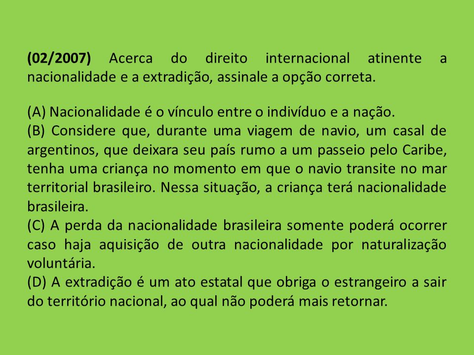 (02/2007) Acerca do direito internacional atinente a nacionalidade e a extradição, assinale a opção correta.