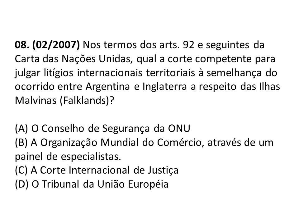08. (02/2007) Nos termos dos arts. 92 e seguintes da Carta das Nações Unidas, qual a corte competente para julgar litígios internacionais territoriais à semelhança do ocorrido entre Argentina e Inglaterra a respeito das Ilhas Malvinas (Falklands)