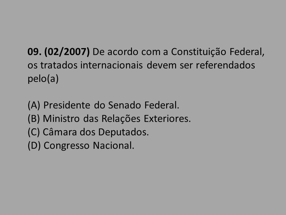 09. (02/2007) De acordo com a Constituição Federal, os tratados internacionais devem ser referendados pelo(a)