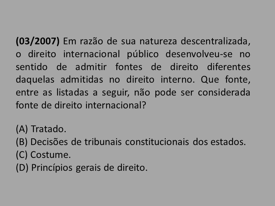 (03/2007) Em razão de sua natureza descentralizada, o direito internacional público desenvolveu-se no sentido de admitir fontes de direito diferentes daquelas admitidas no direito interno. Que fonte, entre as listadas a seguir, não pode ser considerada fonte de direito internacional