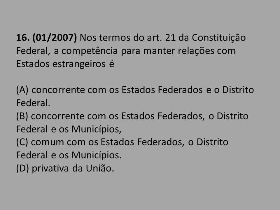 16. (01/2007) Nos termos do art. 21 da Constituição Federal, a competência para manter relações com Estados estrangeiros é