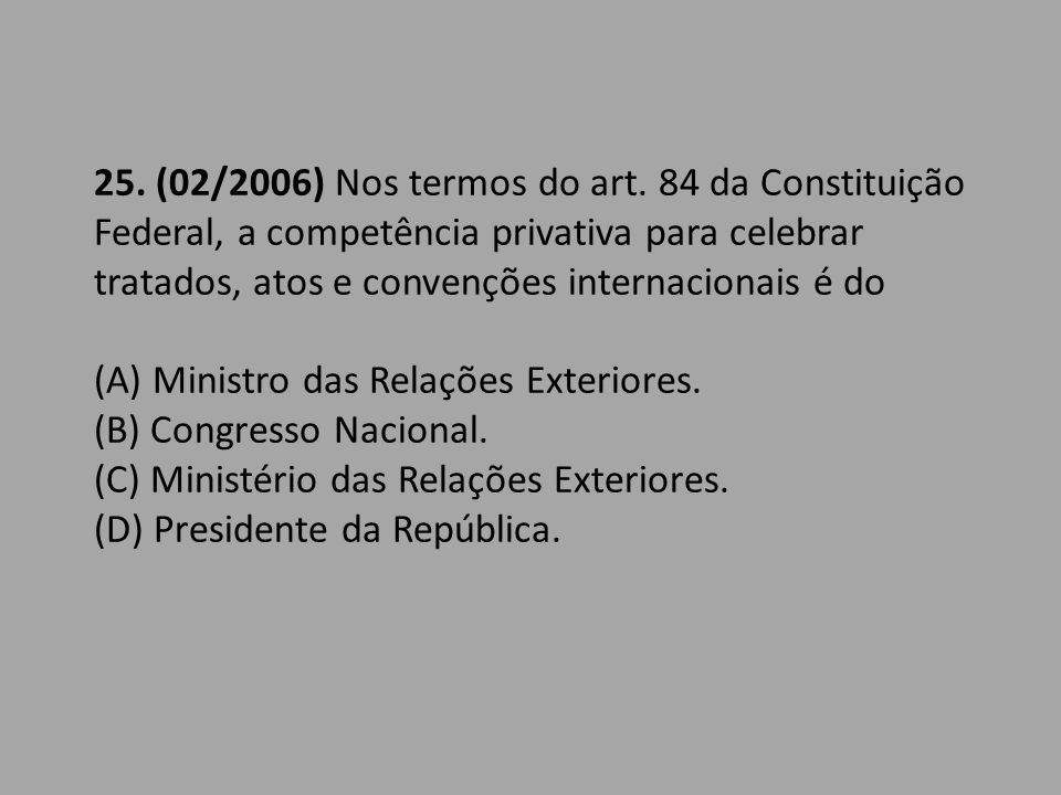 25. (02/2006) Nos termos do art. 84 da Constituição Federal, a competência privativa para celebrar tratados, atos e convenções internacionais é do