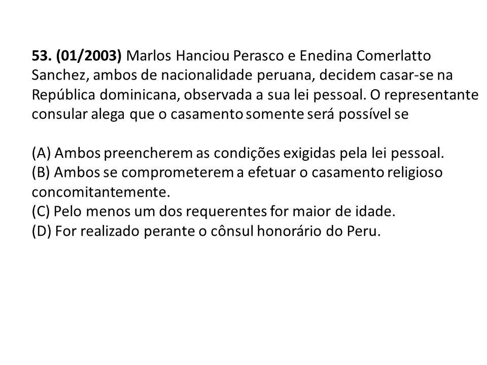 53. (01/2003) Marlos Hanciou Perasco e Enedina Comerlatto Sanchez, ambos de nacionalidade peruana, decidem casar-se na República dominicana, observada a sua lei pessoal. O representante consular alega que o casamento somente será possível se