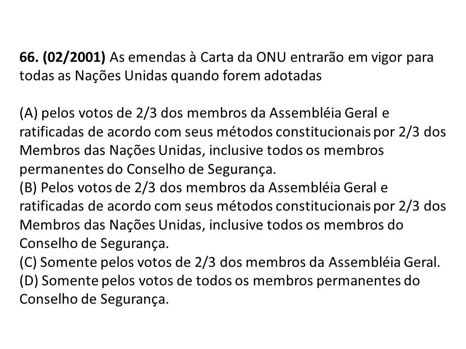 66. (02/2001) As emendas à Carta da ONU entrarão em vigor para todas as Nações Unidas quando forem adotadas
