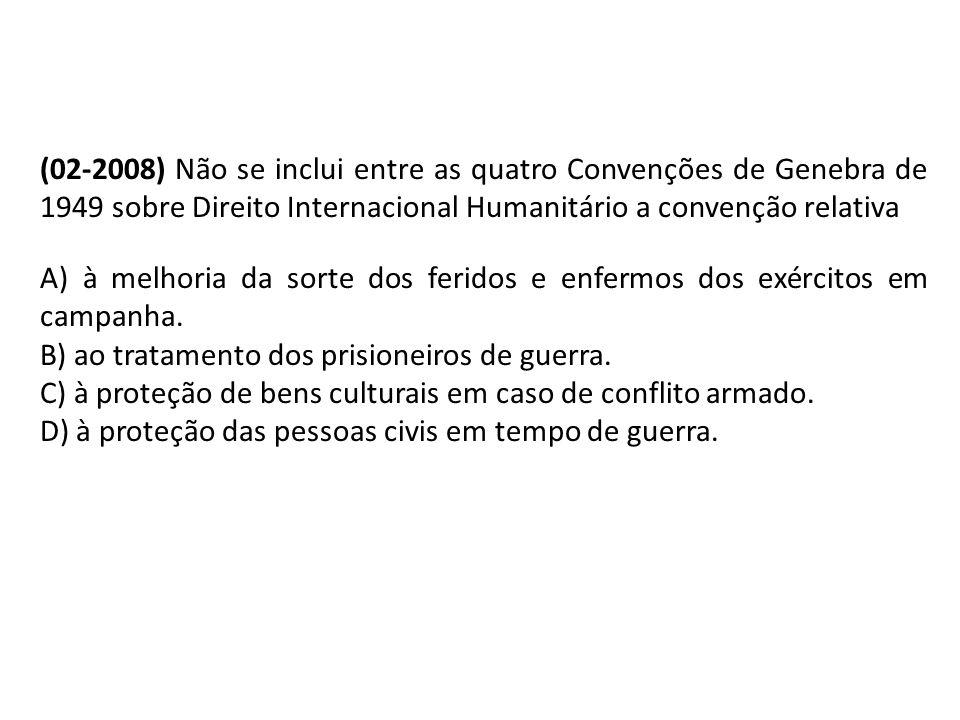 (02-2008) Não se inclui entre as quatro Convenções de Genebra de 1949 sobre Direito Internacional Humanitário a convenção relativa