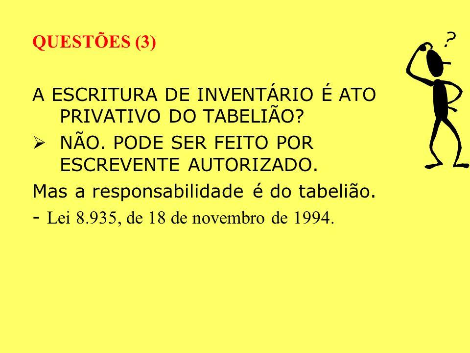 QUESTÕES (3) A ESCRITURA DE INVENTÁRIO É ATO PRIVATIVO DO TABELIÃO NÃO. PODE SER FEITO POR ESCREVENTE AUTORIZADO.