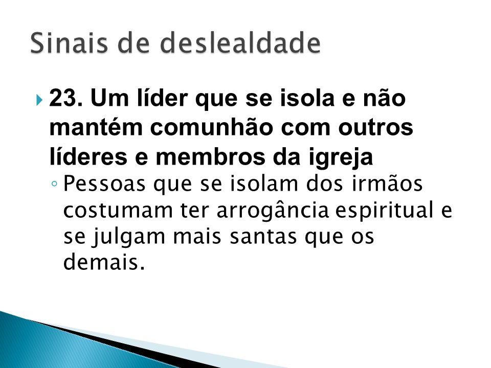 Sinais de deslealdade 23. Um líder que se isola e não mantém comunhão com outros líderes e membros da igreja.