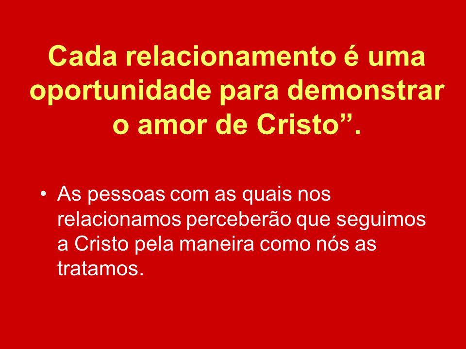 Cada relacionamento é uma oportunidade para demonstrar o amor de Cristo .