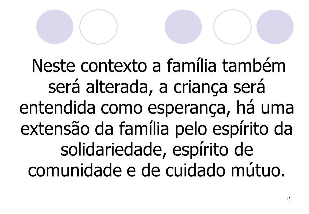 Neste contexto a família também será alterada, a criança será entendida como esperança, há uma extensão da família pelo espírito da solidariedade, espírito de comunidade e de cuidado mútuo.