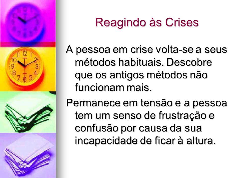 Reagindo às Crises A pessoa em crise volta-se a seus métodos habituais. Descobre que os antigos métodos não funcionam mais.