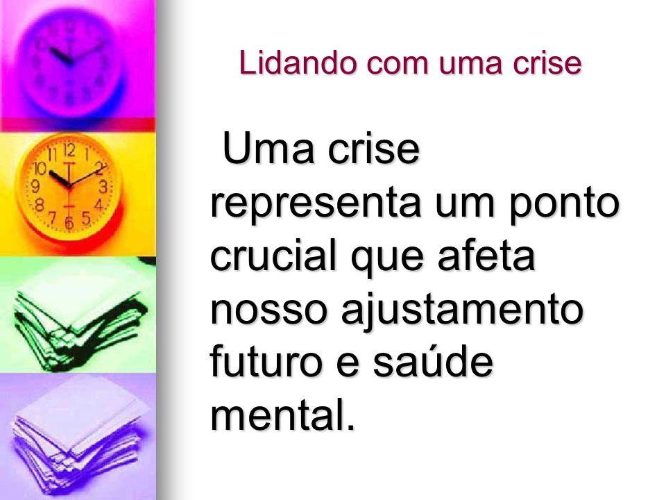 Lidando com uma crise Uma crise representa um ponto crucial que afeta nosso ajustamento futuro e saúde mental.
