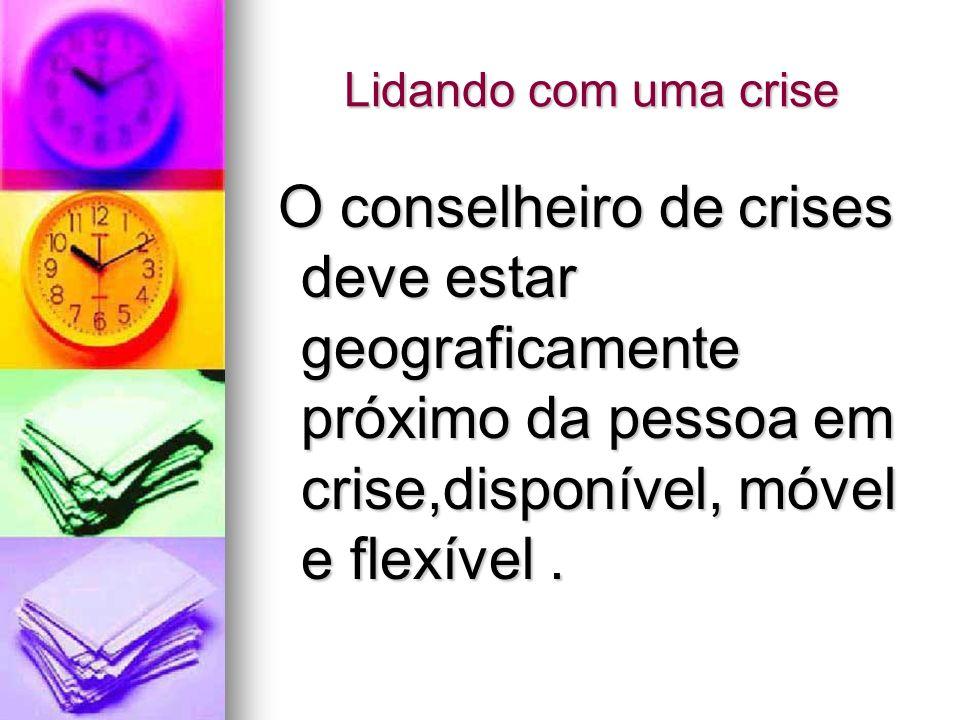 Lidando com uma crise O conselheiro de crises deve estar geograficamente próximo da pessoa em crise,disponível, móvel e flexível .