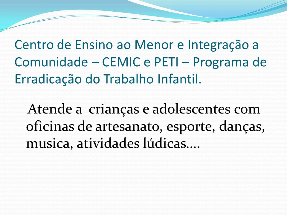 Centro de Ensino ao Menor e Integração a Comunidade – CEMIC e PETI – Programa de Erradicação do Trabalho Infantil.