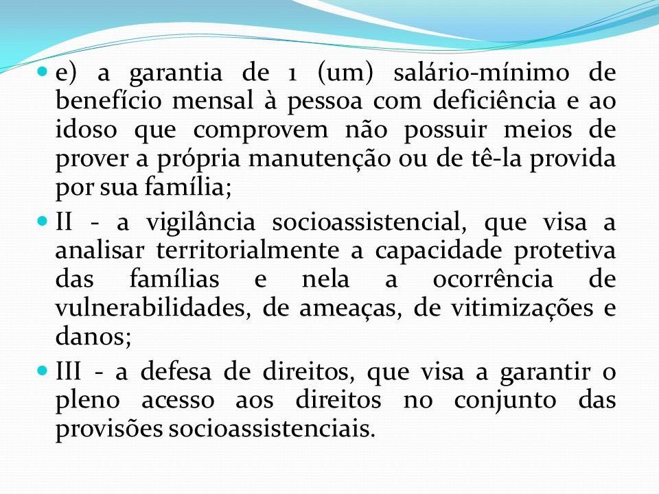 e) a garantia de 1 (um) salário-mínimo de benefício mensal à pessoa com deficiência e ao idoso que comprovem não possuir meios de prover a própria manutenção ou de tê-la provida por sua família;