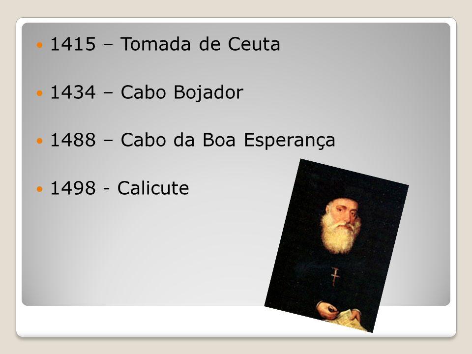 1415 – Tomada de Ceuta 1434 – Cabo Bojador 1488 – Cabo da Boa Esperança 1498 - Calicute