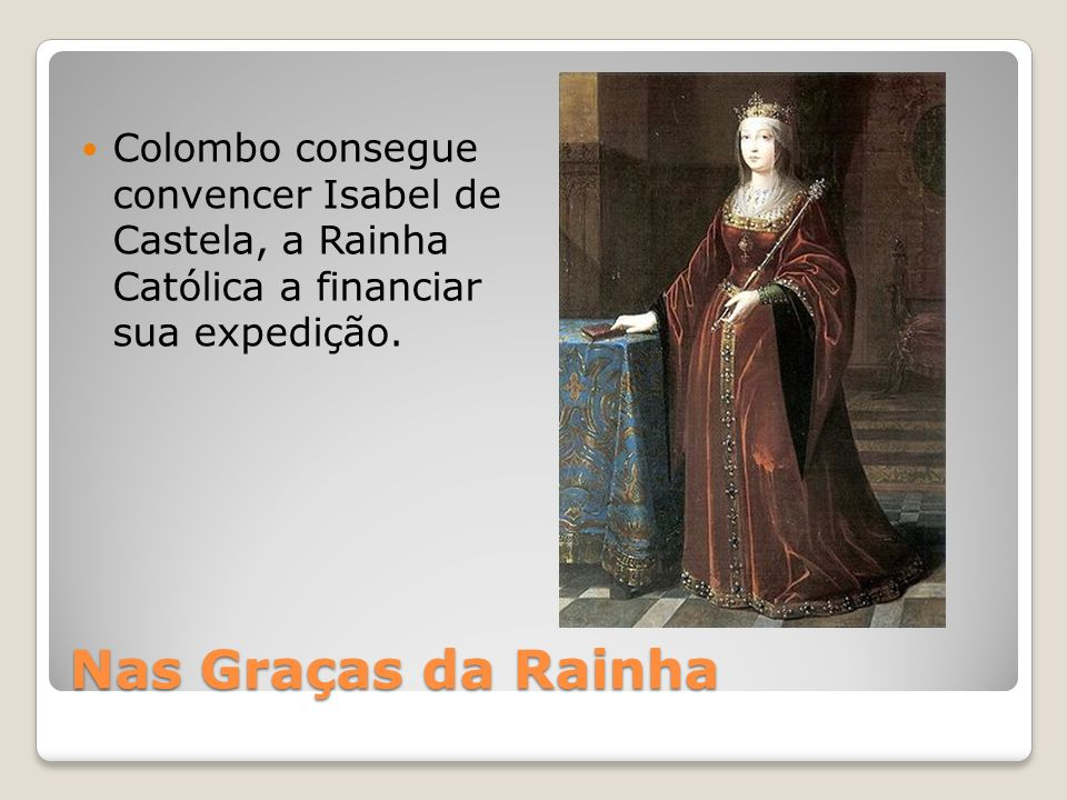Colombo consegue convencer Isabel de Castela, a Rainha Católica a financiar sua expedição.