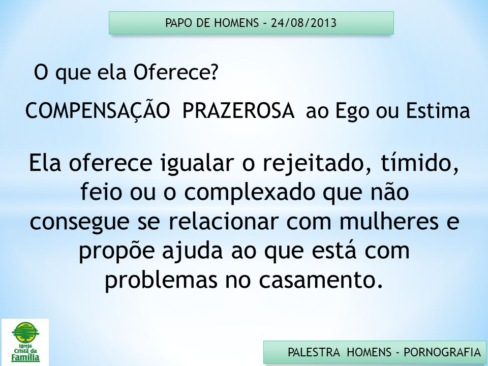 PAPO DE HOMENS – 24/08/2013 O que ela Oferece COMPENSAÇÃO PRAZEROSA ao Ego ou Estima.