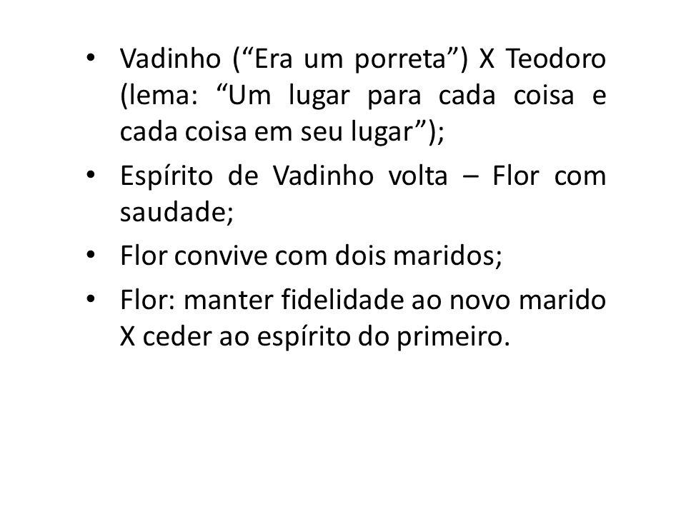 Vadinho ( Era um porreta ) X Teodoro (lema: Um lugar para cada coisa e cada coisa em seu lugar );