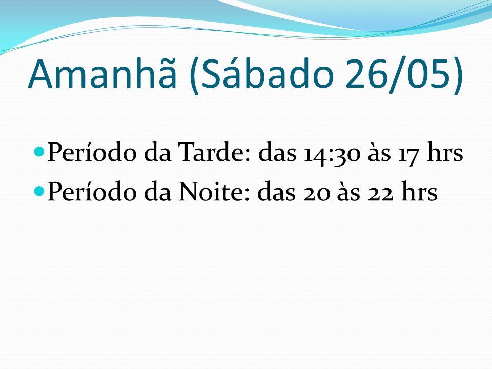 Amanhã (Sábado 26/05) Período da Tarde: das 14:30 às 17 hrs