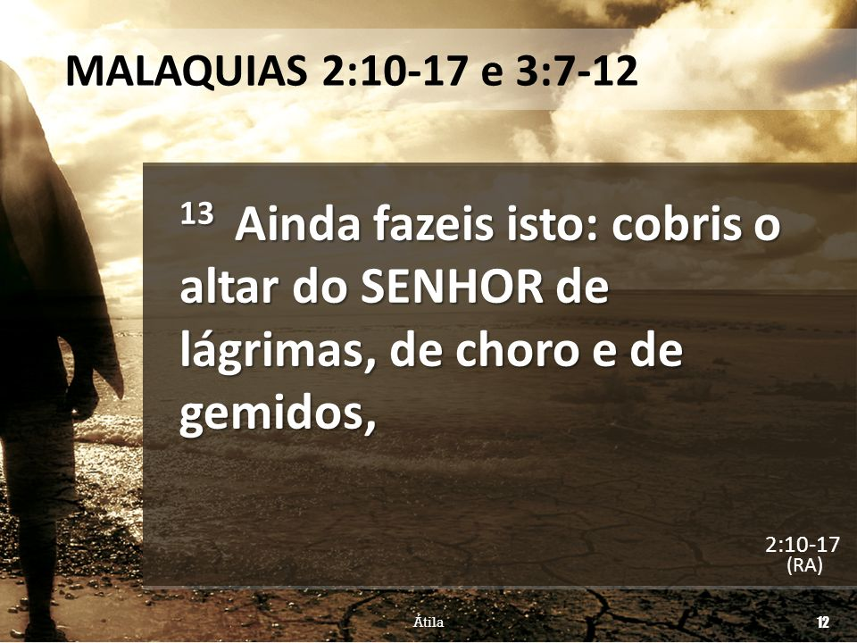 MALAQUIAS 2:10-17 e 3:7-12 13 Ainda fazeis isto: cobris o altar do SENHOR de lágrimas, de choro e de gemidos,