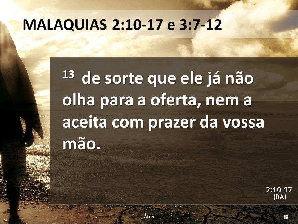 MALAQUIAS 2:10-17 e 3:7-12 13 de sorte que ele já não olha para a oferta, nem a aceita com prazer da vossa mão.