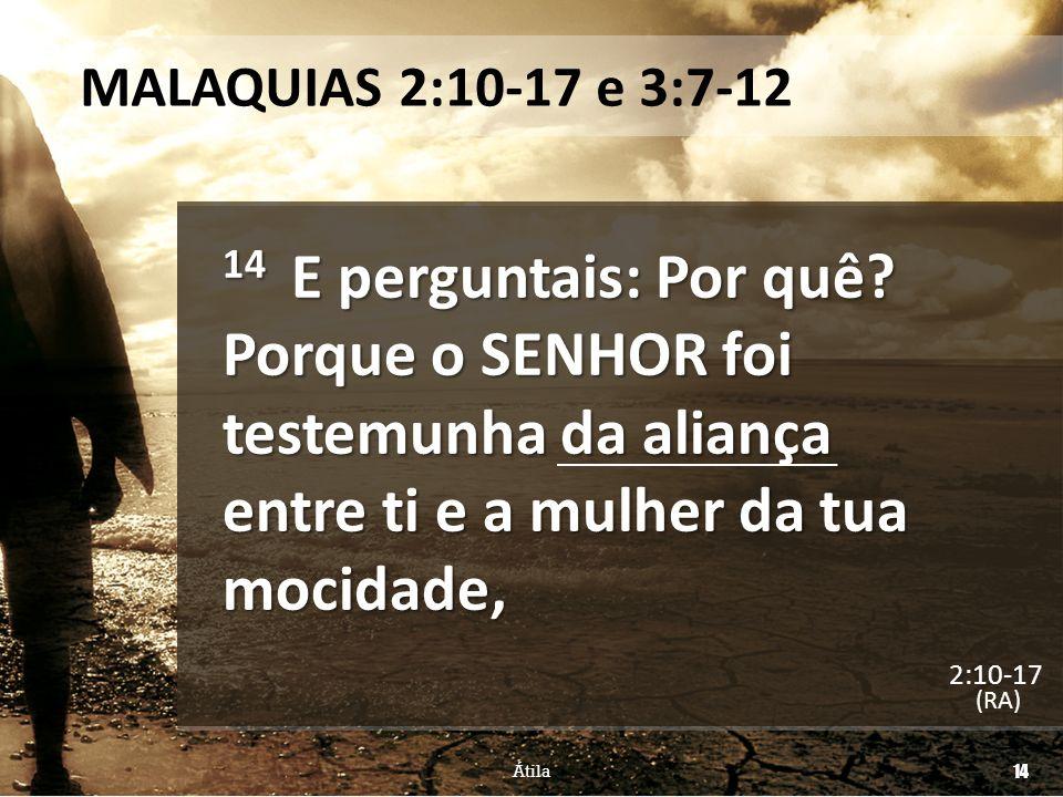 MALAQUIAS 2:10-17 e 3:7-12 14 E perguntais: Por quê Porque o SENHOR foi testemunha da aliança entre ti e a mulher da tua mocidade,