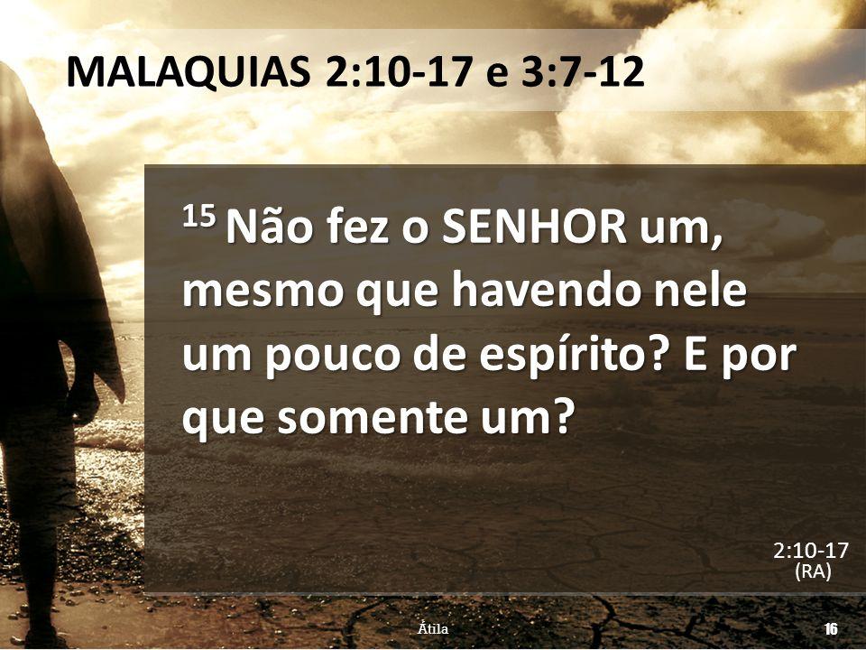 MALAQUIAS 2:10-17 e 3:7-12 15 Não fez o SENHOR um, mesmo que havendo nele um pouco de espírito E por que somente um